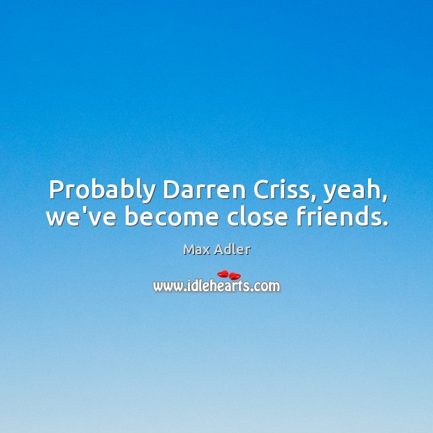 Probably Darren Criss, yeah, we've become close friends. Image