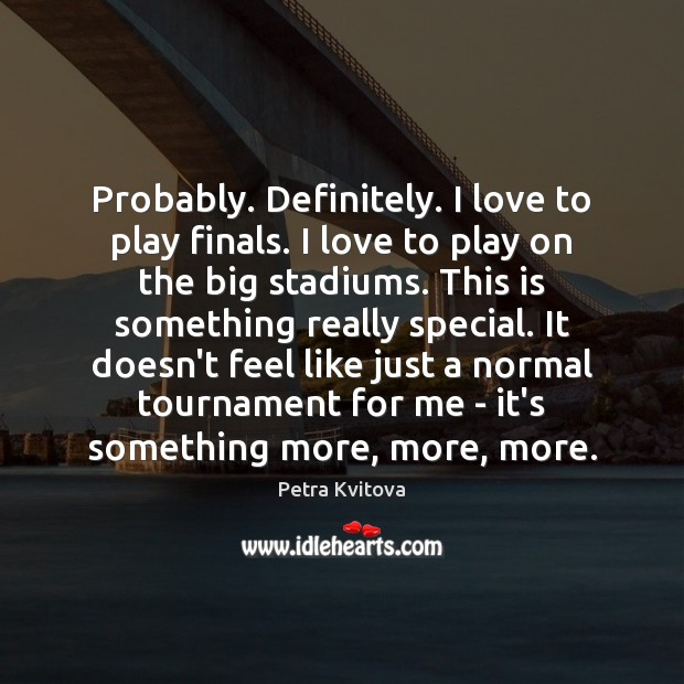 Probably. Definitely. I love to play finals. I love to play on Image