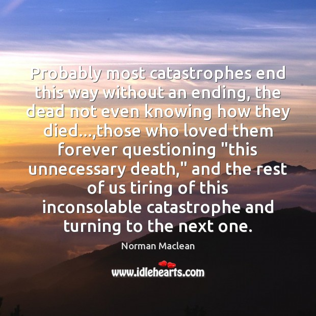 Probably most catastrophes end this way without an ending, the dead not Norman Maclean Picture Quote