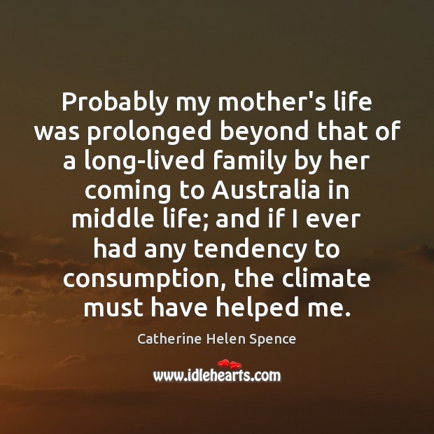 Probably my mother's life was prolonged beyond that of a long-lived family Catherine Helen Spence Picture Quote