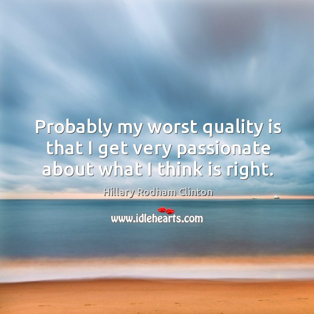 Probably my worst quality is that I get very passionate about what I think is right. Hillary Rodham Clinton Picture Quote