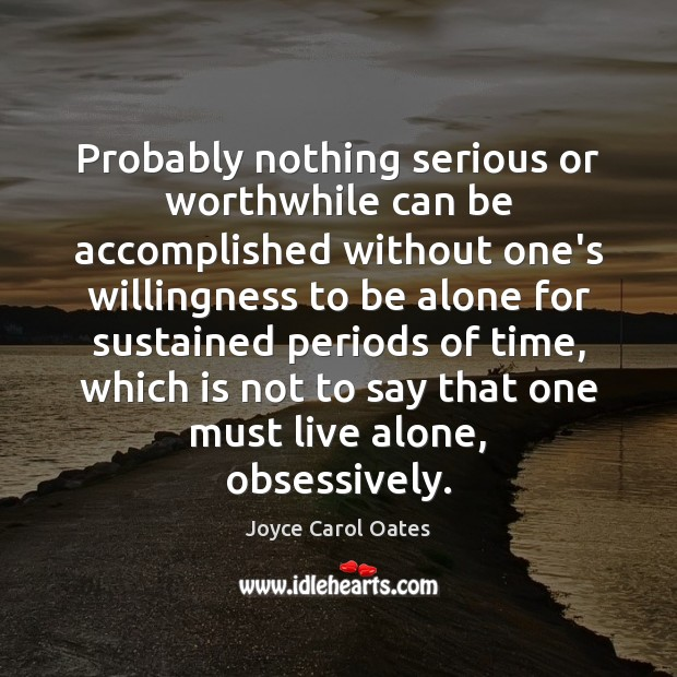 Probably nothing serious or worthwhile can be accomplished without one's willingness to Joyce Carol Oates Picture Quote