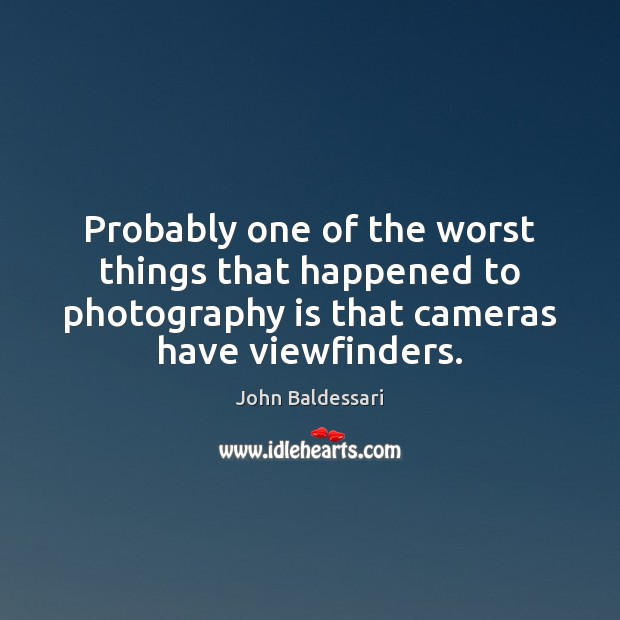 Probably one of the worst things that happened to photography is that John Baldessari Picture Quote