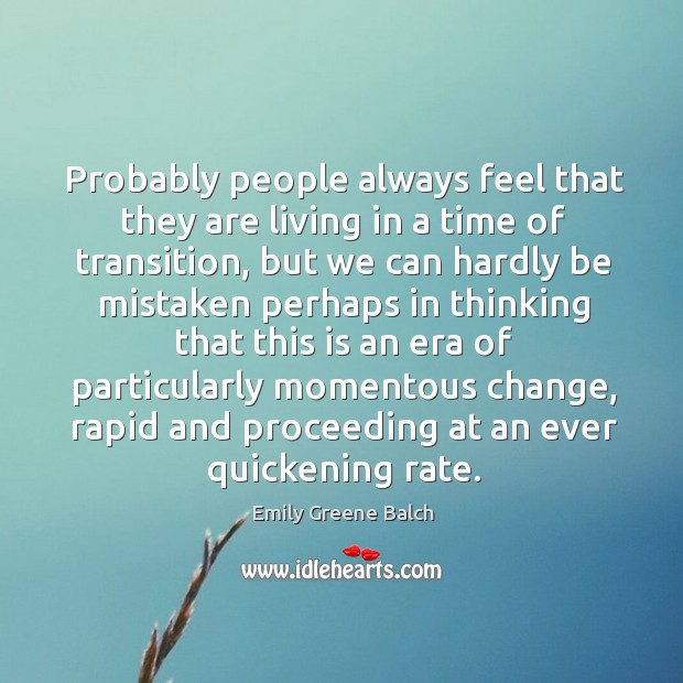Probably people always feel that they are living in a time of transition, but we can hardly Image