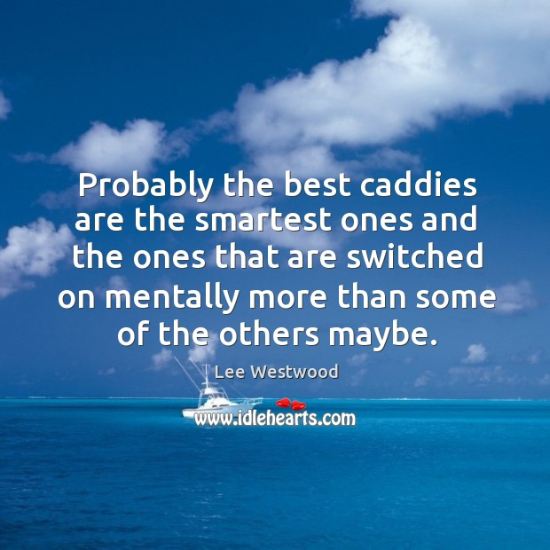 Probably the best caddies are the smartest ones and the ones that are switched Lee Westwood Picture Quote