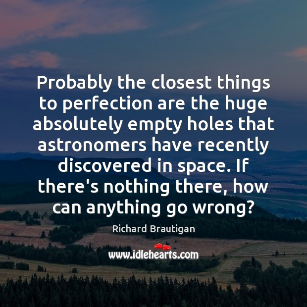 Image, Probably the closest things to perfection are the huge absolutely empty holes