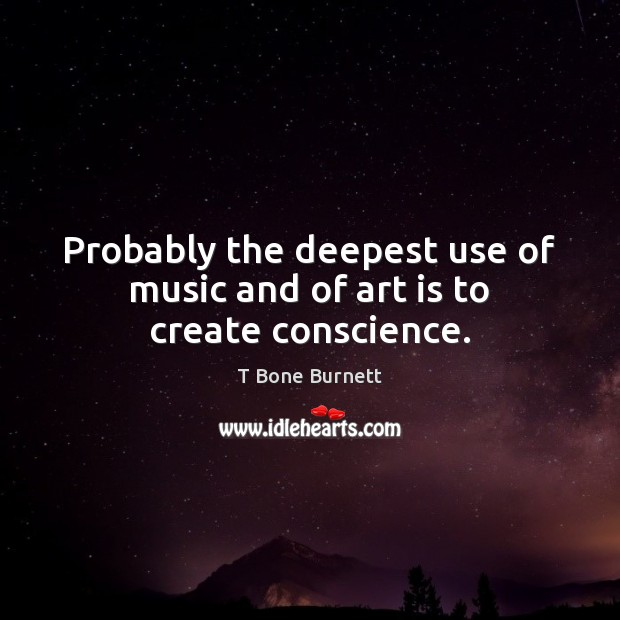 Probably the deepest use of music and of art is to create conscience. Art Quotes Image