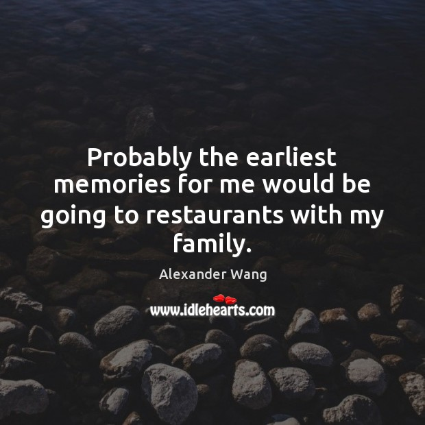 Image, Probably the earliest memories for me would be going to restaurants with my family.