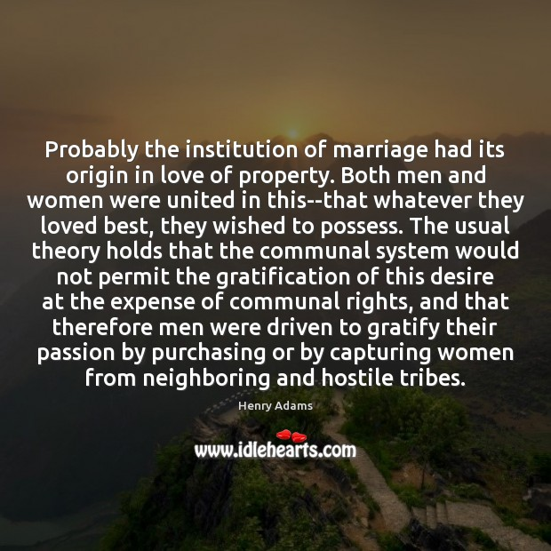 Probably the institution of marriage had its origin in love of property. Henry Adams Picture Quote