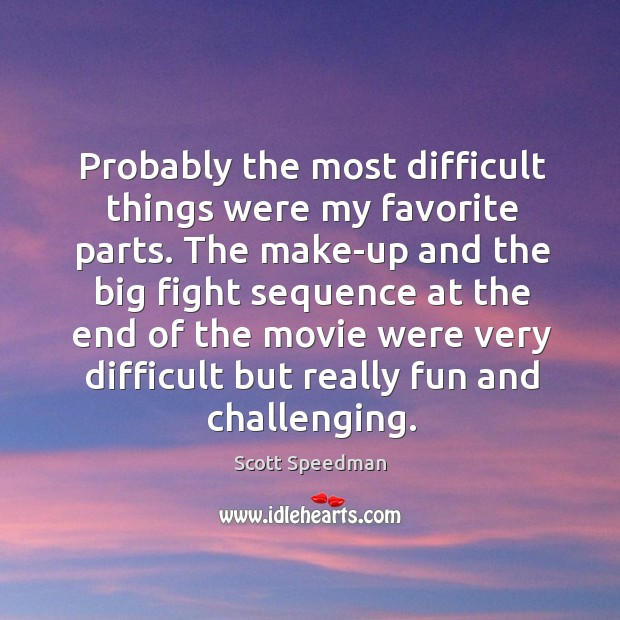 Probably the most difficult things were my favorite parts. Scott Speedman Picture Quote