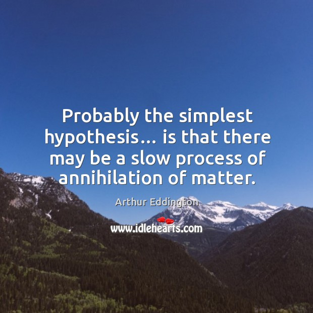 Probably the simplest hypothesis… is that there may be a slow process of annihilation of matter. Arthur Eddington Picture Quote