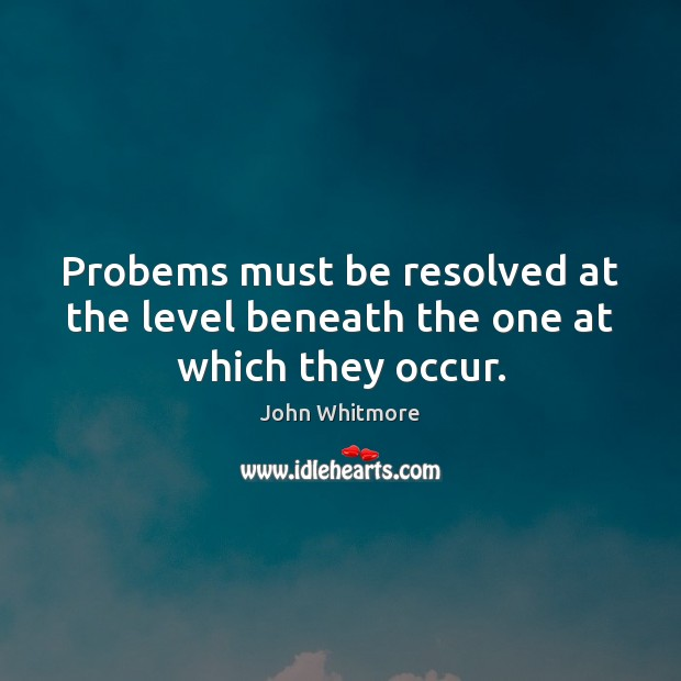 Probems must be resolved at the level beneath the one at which they occur. Image