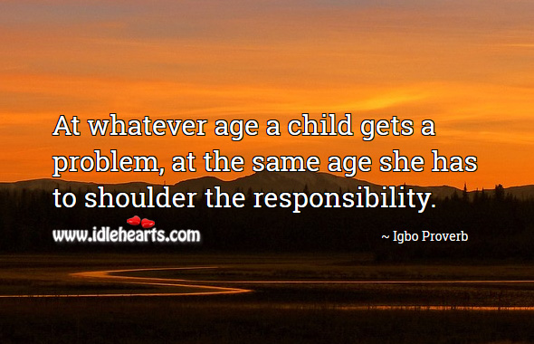 At whatever age a child gets a problem, at the same age she has to shoulder the responsibility. Igbo Proverbs Image