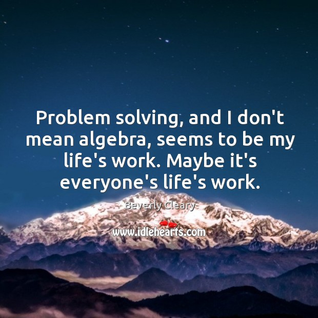 Problem solving, and I don't mean algebra, seems to be my life's Image