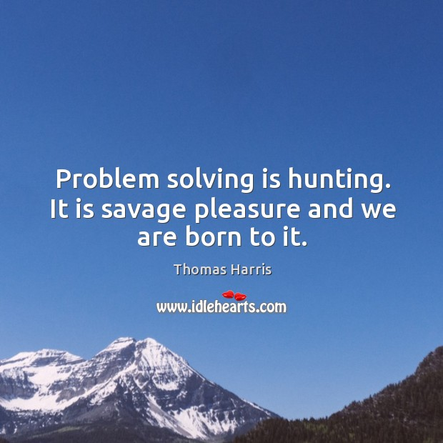 Problem solving is hunting. It is savage pleasure and we are born to it. Thomas Harris Picture Quote