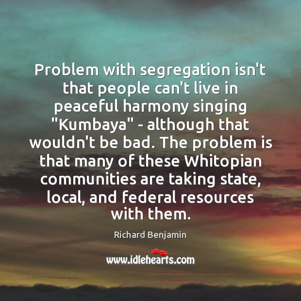 "Problem with segregation isn't that people can't live in peaceful harmony singing "" Image"