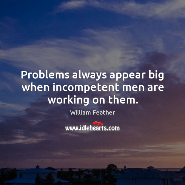 Problems always appear big when incompetent men are working on them. William Feather Picture Quote