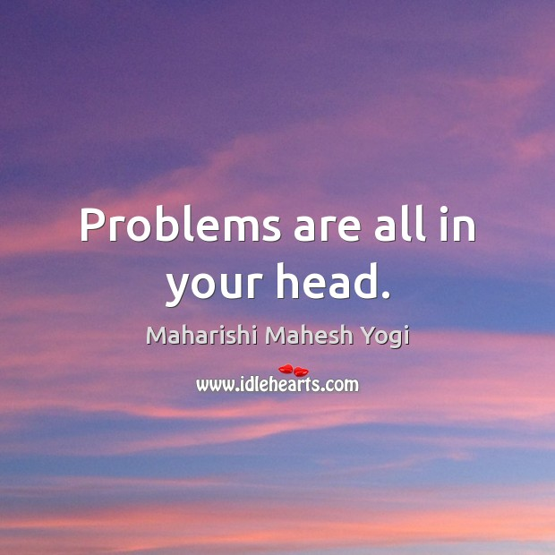 Problems are all in your head. Image