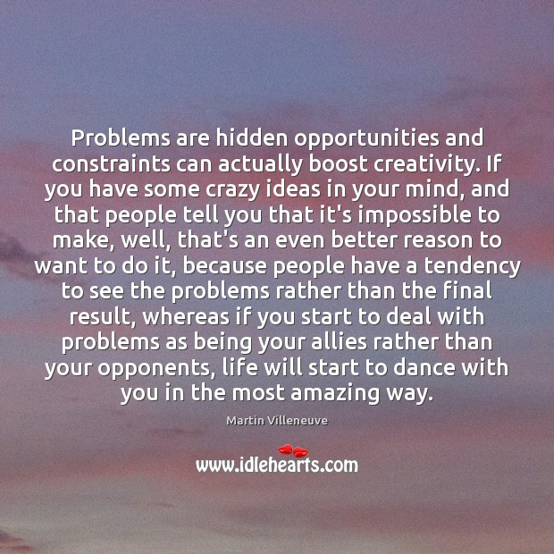 Problems are hidden opportunities and constraints can actually boost creativity. If you Image