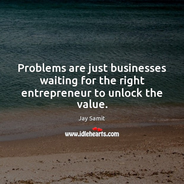 Problems are just businesses waiting for the right entrepreneur to unlock the value. Image