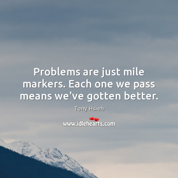 Problems are just mile markers. Each one we pass means we've gotten better. Tony Hsieh Picture Quote
