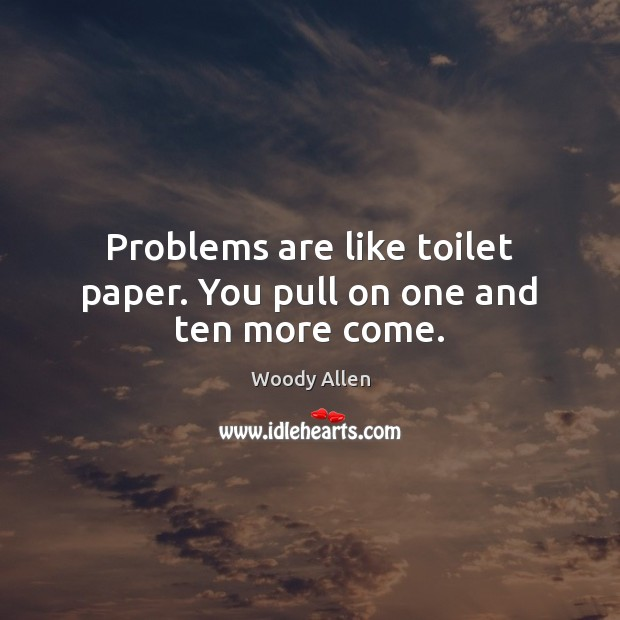 Problems are like toilet paper. You pull on one and ten more come. Woody Allen Picture Quote