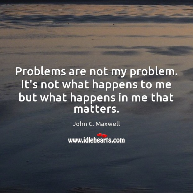Image, Problems are not my problem. It's not what happens to me but