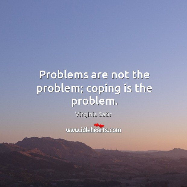 Problems are not the problem; coping is the problem. Virginia Satir Picture Quote