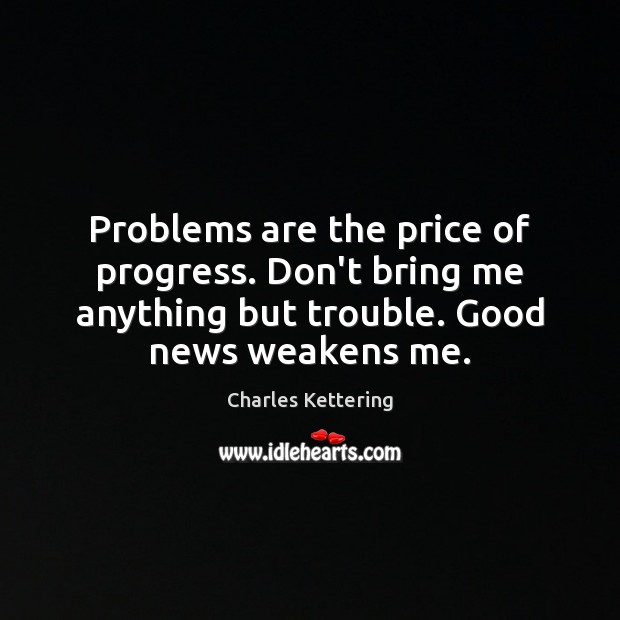 Problems are the price of progress. Don't bring me anything but trouble. Charles Kettering Picture Quote