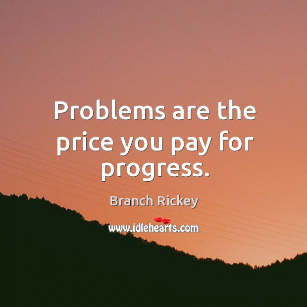 Problems are the price you pay for progress. Image