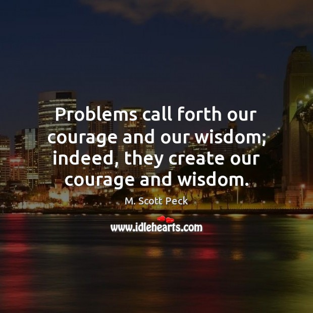 Problems call forth our courage and our wisdom; indeed, they create our M. Scott Peck Picture Quote