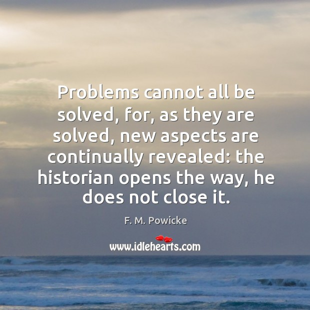 Problems cannot all be solved, for, as they are solved, new aspects Image