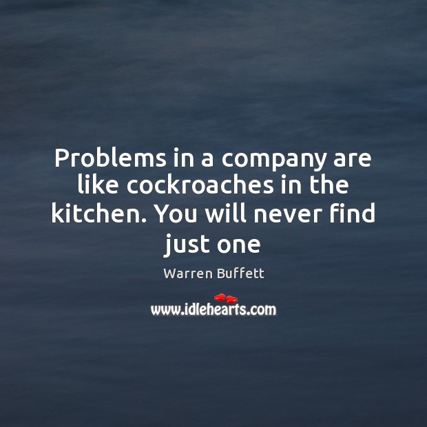 Problems in a company are like cockroaches in the kitchen. You will never find just one Warren Buffett Picture Quote
