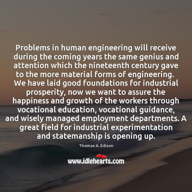 Problems in human engineering will receive during the coming years the same Thomas A. Edison Picture Quote