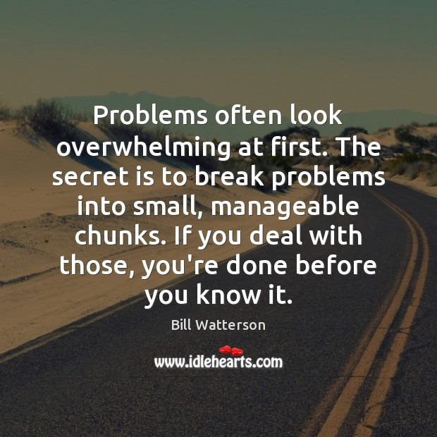 Problems often look overwhelming at first. The secret is to break problems Bill Watterson Picture Quote