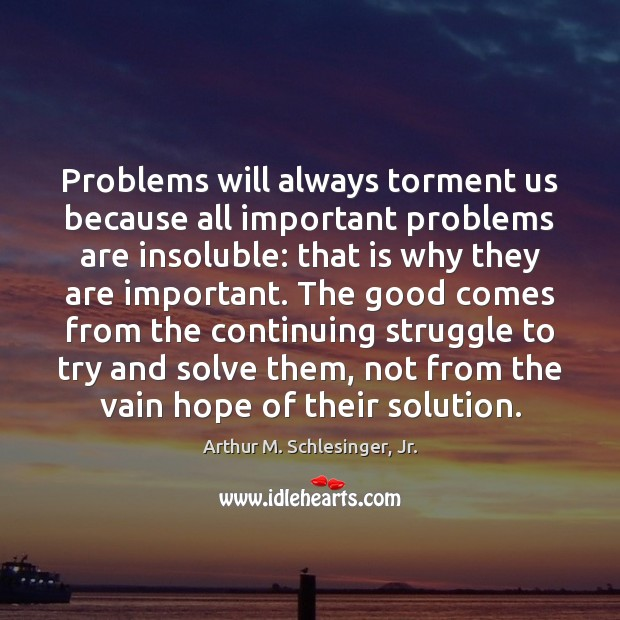 Image, Problems will always torment us because all important problems are insoluble: that