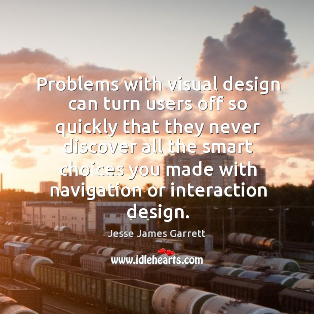 Problems with visual design can turn users off so quickly that they Jesse James Garrett Picture Quote