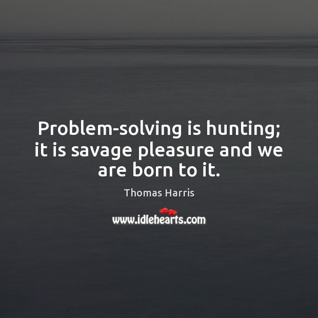 Problem-solving is hunting; it is savage pleasure and we are born to it. Thomas Harris Picture Quote