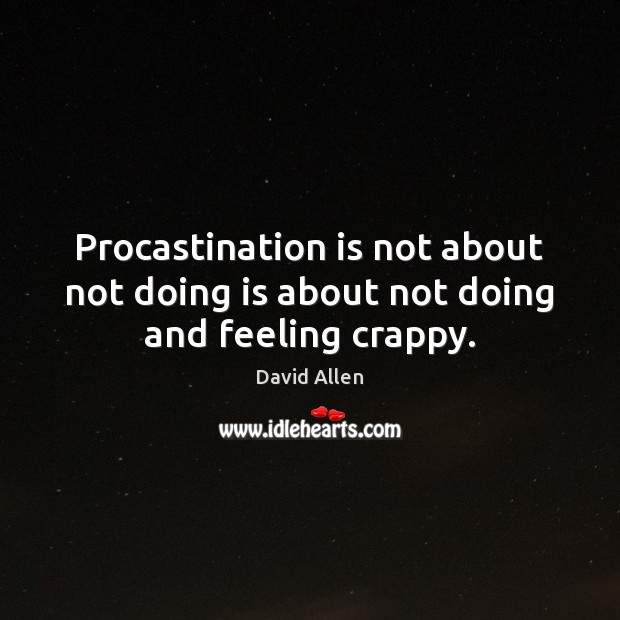 Procastination is not about not doing is about not doing and feeling crappy. David Allen Picture Quote