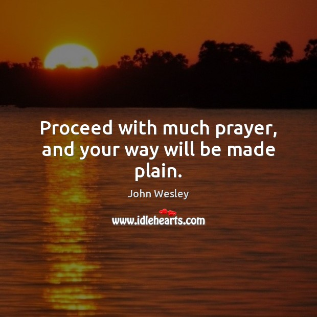 Proceed with much prayer, and your way will be made plain. John Wesley Picture Quote