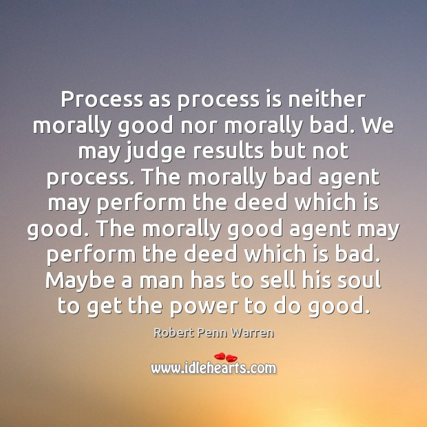 Process as process is neither morally good nor morally bad. We may Robert Penn Warren Picture Quote