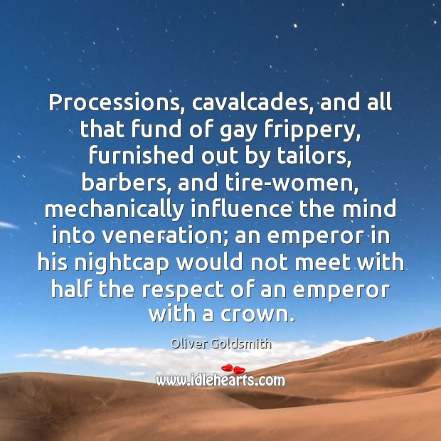 Processions, cavalcades, and all that fund of gay frippery, furnished out by Oliver Goldsmith Picture Quote