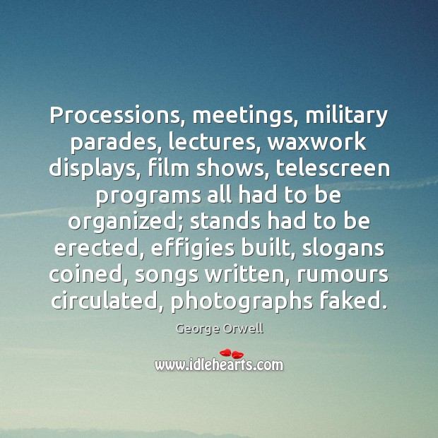 Processions, meetings, military parades, lectures, waxwork displays, film shows, telescreen programs all George Orwell Picture Quote
