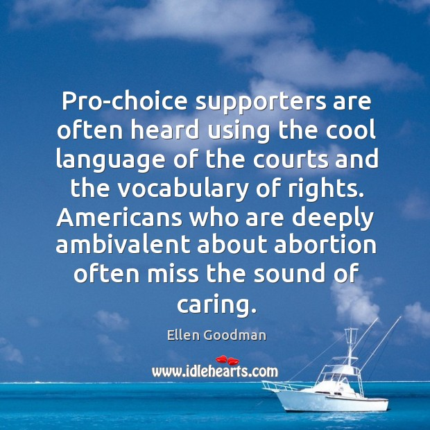 Pro-choice supporters are often heard using the cool language of the courts Ellen Goodman Picture Quote