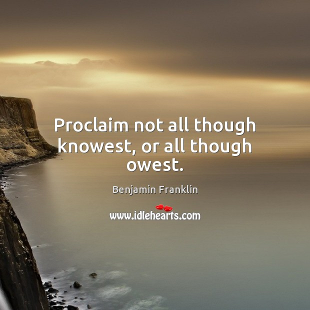 Proclaim not all though knowest, or all though owest. Image