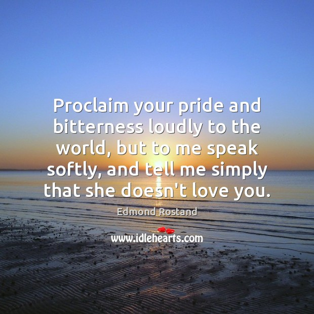 Proclaim your pride and bitterness loudly to the world, but to me Image