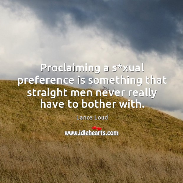 Proclaiming a s*xual preference is something that straight men never really have to bother with. Image