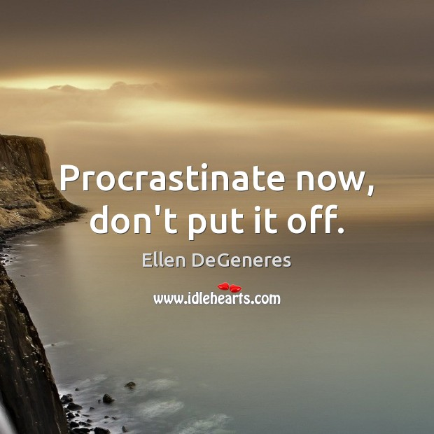 Procrastinate now, don't put it off. Image