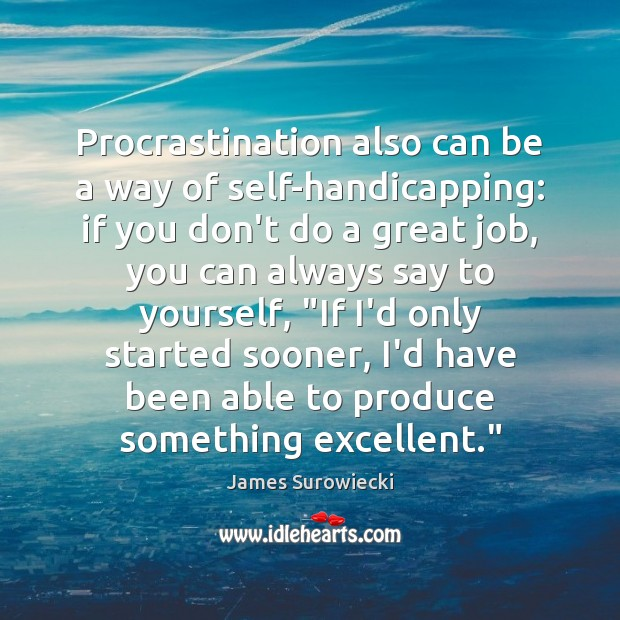 Procrastination also can be a way of self-handicapping: if you don't do James Surowiecki Picture Quote