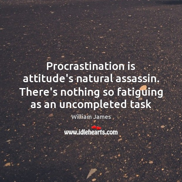 Procrastination is attitude's natural assassin. There's nothing so fatiguing as an uncompleted Procrastination Quotes Image